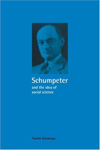 Schumpeter and the Idea of Social Science: A Metatheoretical Study (Historical Perspectives on Modern Economics)