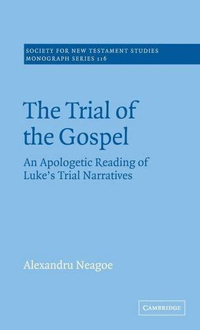 The Trial of the Gospel: An Apologetic Reading of Luke's Trial Narratives (Society for New Testament Studies Monograph Series)