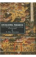 Localizing Paradise: Kumano Pilgrimage and the Religious Landscape of Premodern Japan (Harvard East Asian Monographs)