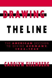 Drawing the Line: The American Decision to Divide Germany, 1944-1949