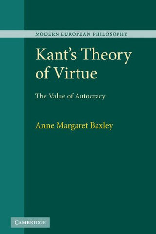 Kant's Theory of Virtue: The Value of Autocracy (Modern European Philosophy)