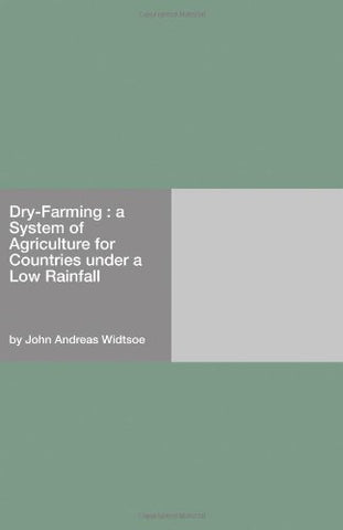 Dry-Farming : a System of Agriculture for Countries under a Low Rainfall