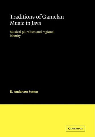 Traditions of Gamelan Music in Java: Musical Pluralism and Regional Identity (Cambridge Studies in Ethnomusicology)