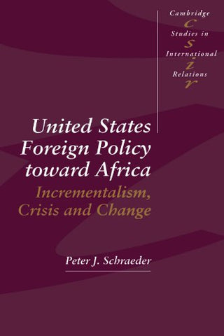 United States Foreign Policy toward Africa: Incrementalism, Crisis and Change (Cambridge Studies in International Relations)