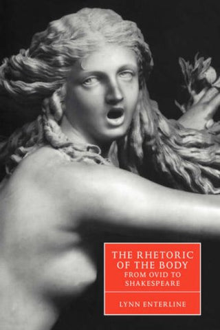 The Rhetoric of the Body from Ovid to Shakespeare (Cambridge Studies in Renaissance Literature and Culture)