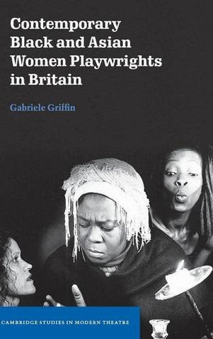 Contemporary Black and Asian Women Playwrights in Britain (Cambridge Studies in Modern Theatre)