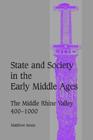 State and Society in the Early Middle Ages: The Middle Rhine Valley, 400-1000 (Cambridge Studies in Medieval Life and Thought: Fourth Series)