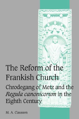 The Reform of the Frankish Church: Chrodegang of Metz and the Regula canonicorum in the Eighth Century (Cambridge Studies in Medieval Life and Thought: Fourth Series)