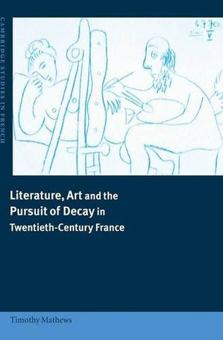 Literature, Art and the Pursuit of Decay in Twentieth-Century France (Cambridge Studies in French)