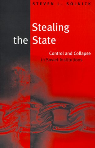 Stealing the State: Control and Collapse in Soviet Institutions (Russian Research Center Studies)