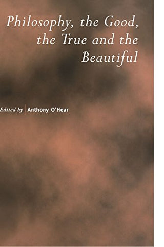 Philosophy, the Good, the True and the Beautiful (Royal Institute of Philosophy Supplements)
