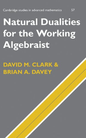 Natural Dualities for the Working Algebraist (Cambridge Studies in Advanced Mathematics)