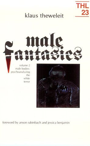 002: Male Fantasies, Vol. 2: Male Bodies - Psychoanalyzing the White Terror (Theory and History of Literature, Vol. 23)