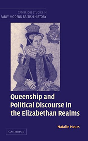 Queenship and Political Discourse in the Elizabethan Realms (Cambridge Studies in Early Modern British History)