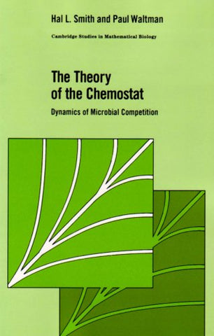 The Theory of the Chemostat: Dynamics of Microbial Competition (Cambridge Studies in Mathematical Biology)