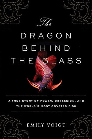 The Dragon Behind the Glass: A True Story of Power, Obsession, and the Worlds Most Coveted Fish