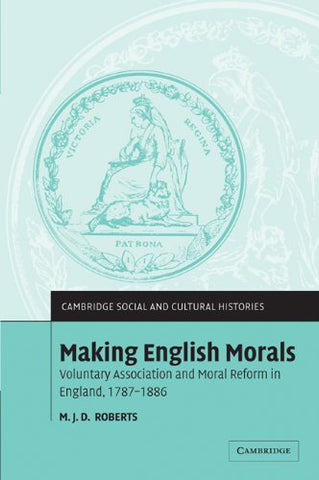 Making English Morals: Voluntary Association and Moral Reform in England, 1787-1886 (Cambridge Social and Cultural Histories)