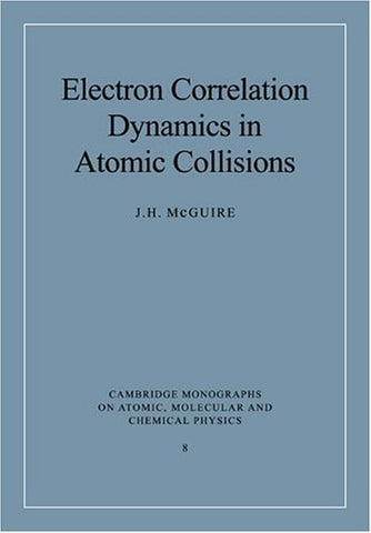 Electron Correlation Dynamics in Atomic Collisions (Cambridge Monographs on Atomic, Molecular and Chemical Physics)