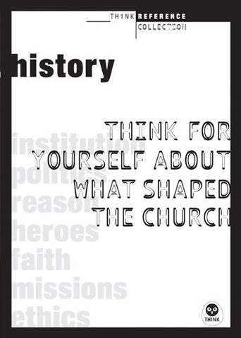 History: Think for Yourself About What Shaped the Church (TH1NK Reference Collection)