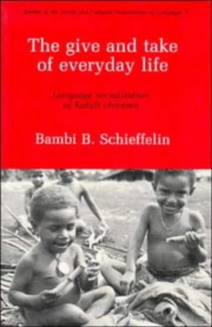 The Give and Take of Everyday Life: Language, Socialization of Kaluli Children (Studies in the Social and Cultural Foundations of Language)