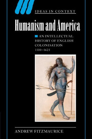Humanism and America: An Intellectual History of English Colonisation, 1500-1625 (Ideas in Context)