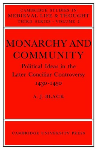 Monarchy and Community: Political Ideas in the Later Conciliar Controversy (Cambridge Studies in Medieval Life and Thought: Third Series)