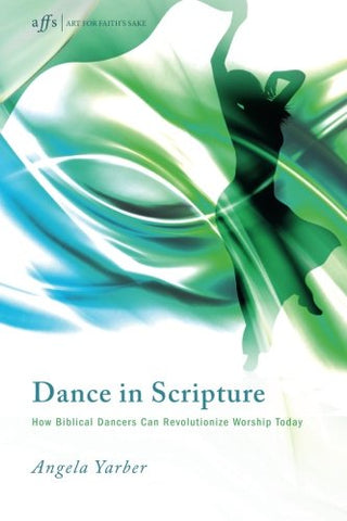 Dance in Scripture: How Biblical Dancers Can Revolutionize Worship Today (Art for Faith's Sake)