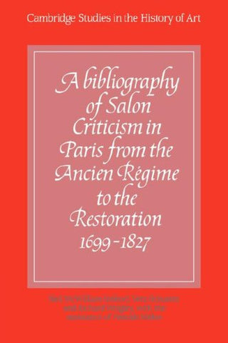 A Bibliography of Salon Criticism in Paris from the Ancien Rgime to the Restoration, 1699-1827: Volume 1 (Cambridge Studies in the History of Art)
