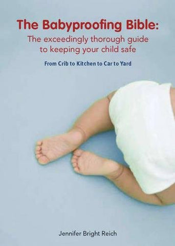 Babyproofing Bible: The Exceedingly Thorough Guide to Keeping Your Child Safe From Crib to Kitchen to Car to Yard