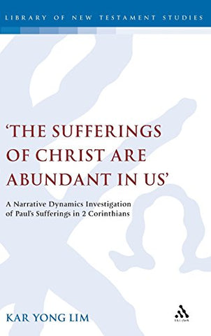 'The Sufferings of Christ Are Abundant In Us': A Narrative Dynamics Investigation of Pauls Sufferings in 2 Corinthians (The Library of New Testament Studies)