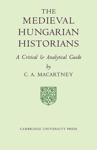 The Medieval Hungarian Historians: A Critical and Analytical Guide