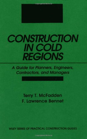 Construction in Cold Regions: A Guide for Planners, Engineers, Contractors, and Managers