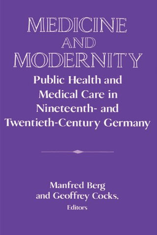 Medicine and Modernity: Public Health and Medical Care in Nineteenth- and Twentieth-Century Germany (Publications of the German Historical Institute)