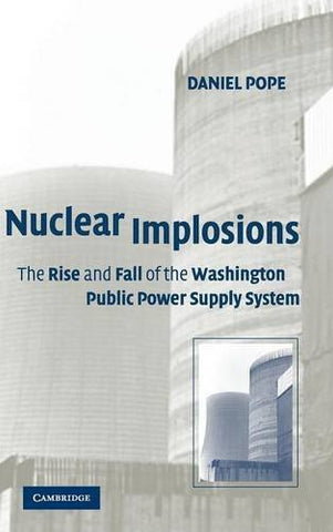 Nuclear Implosions: The Rise and Fall of the Washington Public Power Supply System (Studies in Economic History & Policy: USA in the Twentieth Century)
