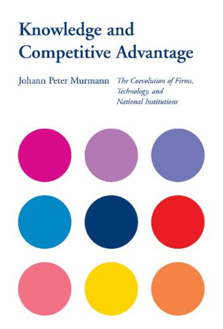 Knowledge and Competitive Advantage: The Coevolution of Firms, Technology, and National Institutions (Cambridge Studies in the Emergence of Global Enterprise)