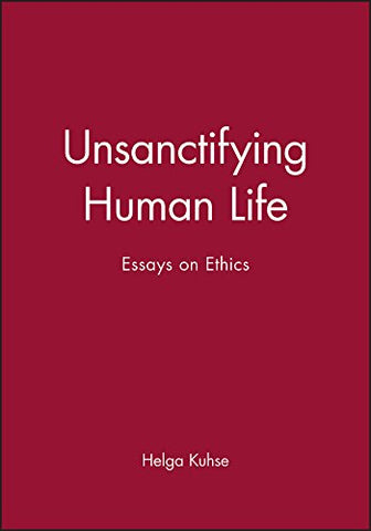 Unsanctifying Human Life: Essays on Ethics