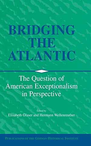 Bridging the Atlantic: The Question of American Exceptionalism in Perspective (Publications of the German Historical Institute)