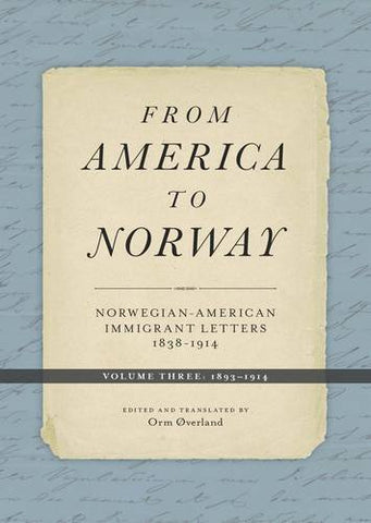 From America to Norway: Norwegian-American Immigrant Letters 18381914, Volume III: 18931914