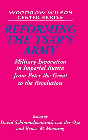 Reforming the Tsar's Army: Military Innovation in Imperial Russia from Peter the Great to the Revolution (Woodrow Wilson Center Press)