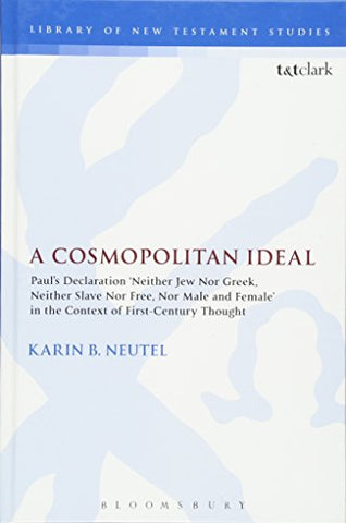 A Cosmopolitan Ideal: Paul's Declaration 'Neither Jew Nor Greek, Neither Slave Nor Free, Nor Male and Female' in the Context of First-Century Thought (The Library of New Testament Studies)