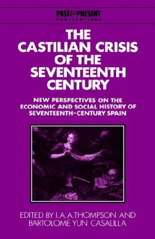 The Castilian Crisis of the Seventeenth Century: New Perspectives on the Economic and Social History of Seventeenth-Century Spain (Past and Present Publications)