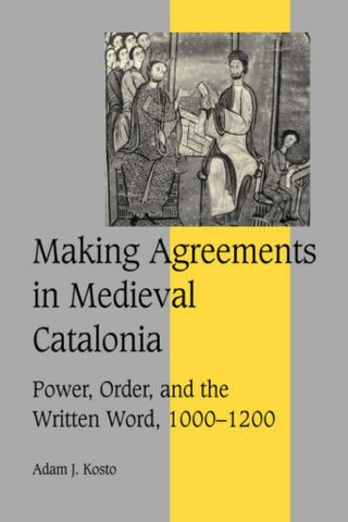 Making Agreements in Medieval Catalonia: Power, Order, and the Written Word, 1000-1200 (Cambridge Studies in Medieval Life and Thought: Fourth Series)
