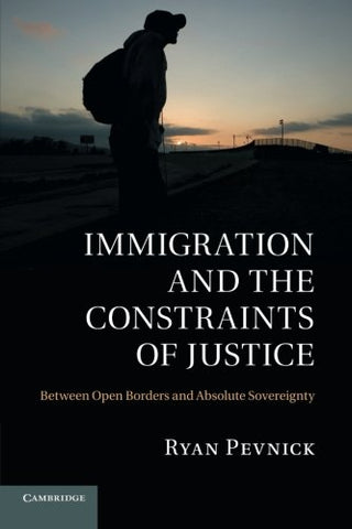 Immigration and the Constraints of Justice: Between Open Borders and Absolute Sovereignty