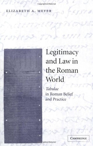 Legitimacy and Law in the Roman World: Tabulae in Roman Belief and Practice