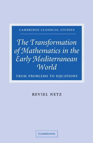 The Transformation of Mathematics in the Early Mediterranean World: From Problems to Equations (Cambridge Classical Studies)