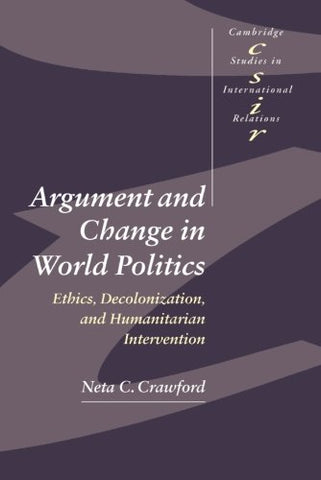 Argument and Change in World Politics: Ethics, Decolonization, and Humanitarian Intervention (Cambridge Studies in International Relations)