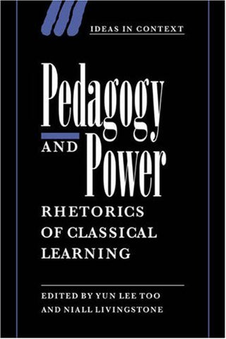 Pedagogy and Power: Rhetorics of Classical Learning (Ideas in Context)