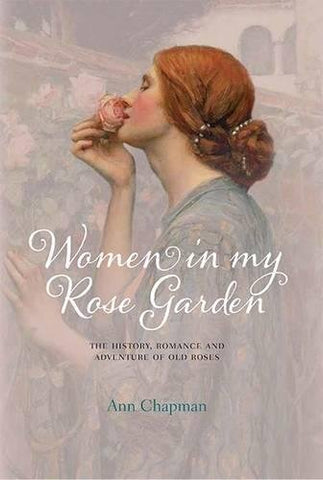 Women in My Rose Garden: The History, Romance and Adventure of Old Roses