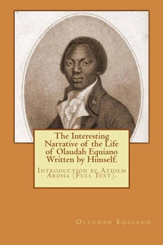 The Interesting Narrative of the Life of Olaudah Equiano Written by Himself.: Introduction by Atidem Aroha (Full Text).