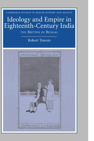 Ideology and Empire in Eighteenth-Century India: The British in Bengal (Cambridge Studies in Indian History and Society)